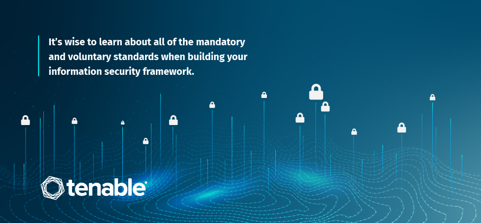 It's wise to learn about all of the mandatory and voluntary standards when building your information security framework